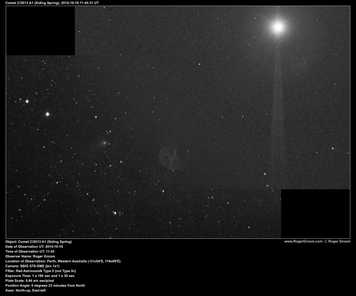 Object: Comet C/2013 A1 (Siding Spring) Date of Observation UT: 2014-10-19 Time of Observation UT: 11:45 Observer Name: Roger Groom Location of Observation: Perth, Western Australia (-31o54'S, 116o09'E) Camera: SBIG ST8-XME (bin 1x1) Filter: Red Astronomik Type II (not Type IIc) Exposure Time: 1 x 180 sec and 1 x 30 sec Plate Scale: 0.84 arc sec/pixel Position Angle: 0 degrees 23 minutes from North Axes: North-up, East-left