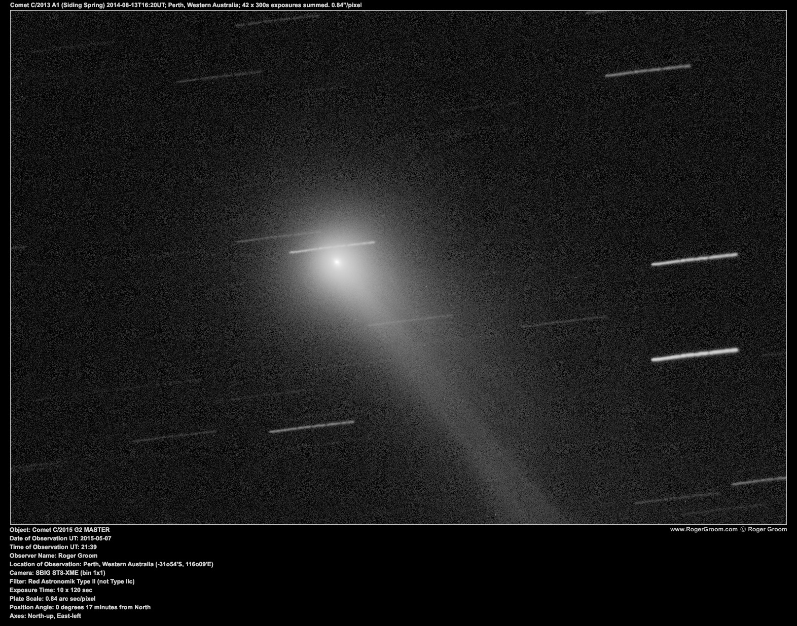 Object: Comet C/2015 G2 MASTER Date of Observation UT: 2015-05-07 Time of Observation UT: 21:39 Observer Name: Roger Groom Location of Observation: Perth, Western Australia (-31o54'S, 116o09'E) Camera: SBIG ST8-XME (bin 1x1) Filter: Red Astronomik Type II (not Type IIc) Exposure Time: 10 x 120 sec Plate Scale: 0.84 arc sec/pixel Position Angle: 0 degrees 17 minutes from North Axes: North-up, East-left
